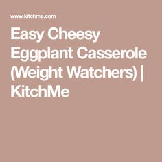 Easy Cheesy Eggplant Casserole (Weight Watchers) | KitchMe