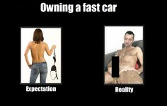 True. Fast and expensive cars don't get you laid, suckers