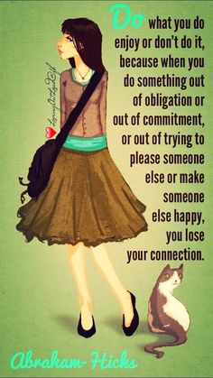 Do what you do enjoy or don't do it, because when you do something out of obligation or out of commitment, or out of trying to please someone else or make someone else happy, you lose your connection.  Abraham-Hicks  San Diego  Jan 2015