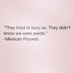They tried to bury us. they didin't know we wete seeds.