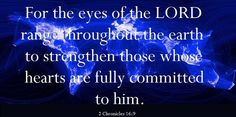For the eyes of the Lord run to and fro throughout the whole earth, to show Himself strong on behalf of those whose heart is loyal to Him. 2 Chronicles 15
