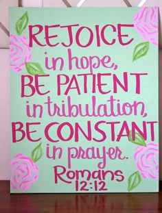 Romans 12:12 This gives me an idea of painting a canvas and putting any favorite quote on it for a cheap way to decorate in college.
