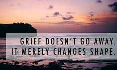 Grief doesn't go away, it merely changes shape