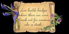 Love builds bridges where there are  none... reach out for someone who is stuck. ♥