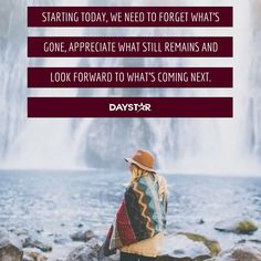 Starting today, we need to forget what's gone. Appreciate what still remains and look forward to what's coming next. [Daystar.com]