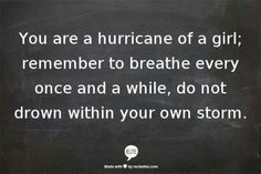 """You are a hurricane of a girl; remember to breathe every once and a while, do no drown within your own storm.""  Still learning this......"