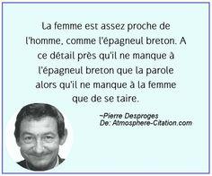 La femme est assez proche de l'homme, comme l'épagneul breton. A ce détail près qu'il ne manque à l'épagneul breton que la parole alors qu'il ne manque à la femme que de se taire.  Trouvez encore plus de citations et de dictons sur: http://www.atmosphere-citation.com/populaires/la-femme-est-assez-proche-de-lhomme-comme-lepagneul-breton-a-ce-detail-pres-quil-ne-manque-a-lepagneul-breton-que-la-parole-alors-quil-ne-manque-a-la-femme-que-de-se-taire.html?