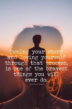 Owning Your story and loving yourself through that process, is one of the bravest things you will ever do.