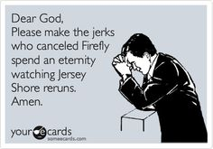 Amen. (Seriously, in what kind of world do we live in that Firefly is cancelled after one season, and Jersey Shore is STILL on?)