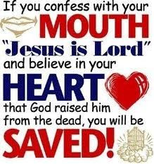 Every tongue must confess that Jesus Christ is Lord and believe in your heart that God raised Him form the dead, you must repent your save(change your life) and you will be saved!