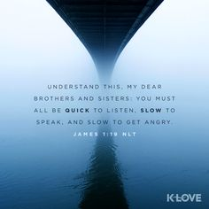 K-LOVE's Verse of the Day. Understand this, my dear brothers and sisters: You must all be quick to listen, slow to speak, and slow to get angry. James 1:19 NLT