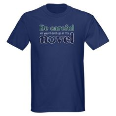 Be careful or you'll end up in my novel
