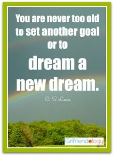 You are never too old to set another goal or to dream a new dream.  C. S. Lewis - Girlfriend's Guide to Goals, Advice from Guru Arlett R. Hartie   The New Girlfriendology   Be a Better Friend   Inspiration, Girlfriends, Friendship http://girlfriendology.com/6812/girlfriends-guide-to-goals-advice-from-guru-arlett-r-hartie/