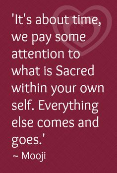 """It's About Time we Pay Some Attention to What is Sacred within your Own Self, Because, Everything else Comes and Goes.Then What Comes Around, Goes Around and Becomes Sacred within in its Own Self Too"""