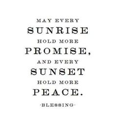 Quote of blessing. May every sunrise hold more promise, and every sunset hold more peace. The Words, More Than Words, Cool Words, Great Quotes, Quotes To Live By, Inspirational Quotes, Unique Quotes, Motivational Quotes, Words Quotes