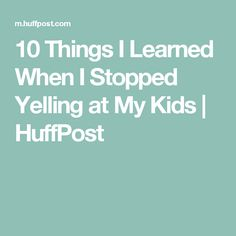 10 Things I Learned When I Stopped Yelling at My Kids | HuffPost