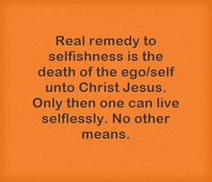 Real remedy to selfishness is the death of the ego/self unto...