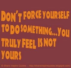 Don't force yourself to do something...You truly feel is not yours   #Life #lifelessons #lifeadvice #lifequotes #quotesonlife #lifequotesandsayings #force #something #truly #feel #shareinspirequotes #share #Inspire #quotes #whatsapp