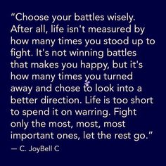Choose your #battles #wisely. After all life isn't measured by how many times you stood up to fight. It's not winning battles that makes you happy but it's how many times you turned away and chose to look into a better direction. Life is too short to spend it on warring. Fight only the most most most important ones let the rest go. great #quotestoliveby from C. JoyBell C. #quoteoftheday #positivity #freewill #positivethinking #positivequotes #positivevibes #loveyourself