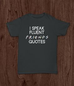 Friends Quotes, Adult T Shirt, I Speak Fluent Friends by LivingWordDesigns16 on Etsy