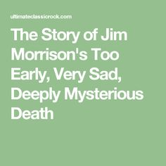 The Story of Jim Morrison's Too Early, Very Sad, Deeply Mysterious Death
