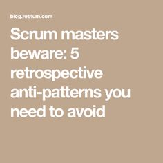 Scrum masters beware: 5 retrospective anti-patterns you need to avoid