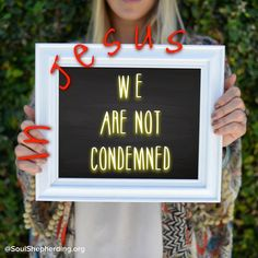 """There is no condemnation for those who are in Christ Jesus"" (Rom. 8:1). Believe it. Take it to heart."
