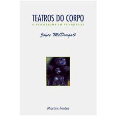 MCDOUGALL, Joyce. Teatros do corpo : o psicossoma em psicanálise . 2. ed. São Paulo: Martins Fontes, 1996. 194 p.