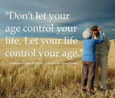 Don't let your age control your life. Let your life control your age. #aging