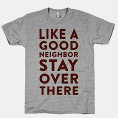 Like a good Neighbor is a custom made funny top quality sarcastic t-shirt that is great for gift giving or just a little laugh for yourself - Funny Shirts Humor - Ideas of Funny Shirts Humor - Good Neighbor custom t-shirt Love Quotes Funny, Funny Shirt Sayings, T Shirts With Sayings, Humor Quotes, Life Quotes, Funny Kids Shirts, Funny Hoodies, Funny Tees, Pun Shirts
