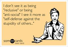 I don't see it as being 'reclusive' or being 'anti-social' I see it more as 'self-defense against the stupidity of others...'