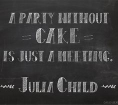 a party without cake is just a meeting! #quotes #inspiration