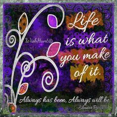 Life is what you make of it...✿⊱╮