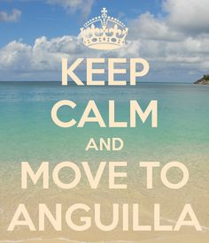 Keep Calm And Move To Anguilla, I can't wait to go back.