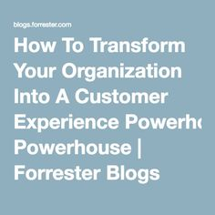 How To Transform Your Organization Into A Customer Experience Powerhouse | Forrester Blogs