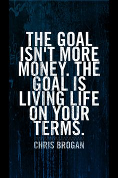 The goal isn't more money. The goal is living life on your terms. - Chris Brogan