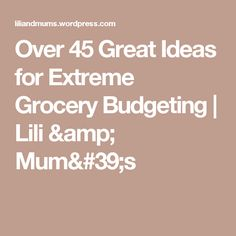 Over 45 Great Ideas for Extreme Grocery Budgeting | Lili & Mum's