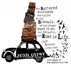 Our battered suitcases were piled on the sidewalk. We had longer ways to go but no matter, the road is life. - Jack Kerouac #quote... by {junk gypsy co}