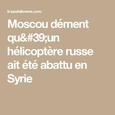 Moscou dément qu'un hélicoptère russe ait été abattu en Syrie