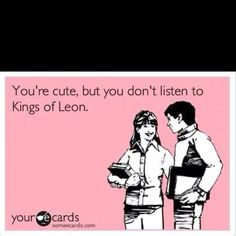 if you don't listen to kings of leon we can't date!