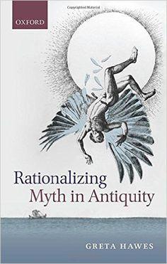 Rationalizing myth in antiquity / Greta Hawes Edición 1st ed. Publicación Oxford ; New York : Oxford University Press, 2014