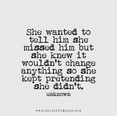 Quotes about Missing : She wanted to tell him she missed him but she knew it wouldn't change anyth