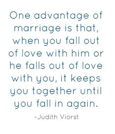 One advantage of marriage is that, when you fall out of love with him or he falls out of love with you, it keeps you together until you fall in again.  ~Judith Viorst