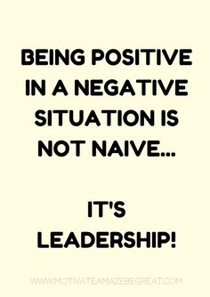 "8. ""Being positive in a negative situation is not naive. It's leadership."""