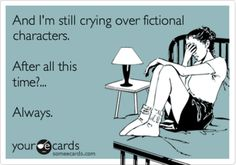 And I'm still crying over fictional characters. After all this time? Always.