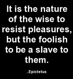 It is the nature of the wise to resist pleasures, but the foolish to be a slave to them. Epictetus