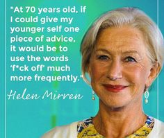 """""""At 70 years old, if I could give my younger self one piece of advice, it would be to use the words, """"Fuck Off"""" much more frequently."""" - Helen Mirren"""