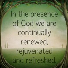 In the presence of God we are continually renewed, rejuvenated and refreshed. Description from 8-images.blogspot.com. I searched for this on bing.com/images