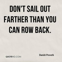 Danish Proverb Quotes - Don't sail out farther than you can row back. Art Of War Quotes, Quote Art, Wise Quotes, Famous Quotes, Funny Quotes, Inspirational Quotes, Text Quotes, Qoutes, Pieces Quotes