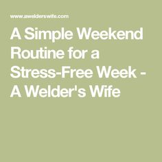 A Simple Weekend Routine for a Stress-Free Week - A Welder's Wife